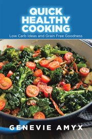 Quick Healthy Cooking: Low Carb Ideas and Grain Free Goodness