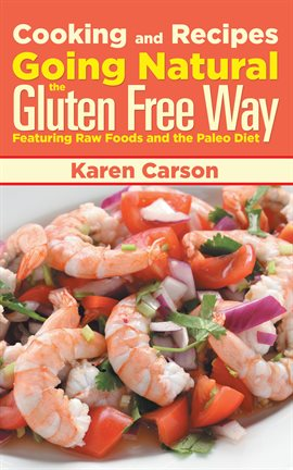 Cover image for Cooking and Recipes: Going Natural the Gluten Free Way Featuring Raw Foods and the Paleo Diet