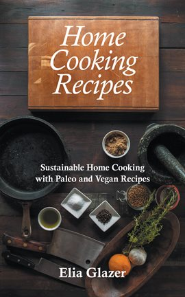 Cover image for Home Cooking Recipes: Sustainable Home Cooking with Paleo and Vegan Recipes