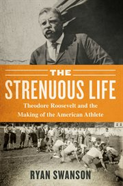 The strenuous life : Theodore Roosevelt and the making of the American athlete cover image