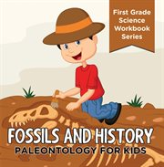 Fossils and History : Paleontology for Kids (first Grade Science Workbook Series)