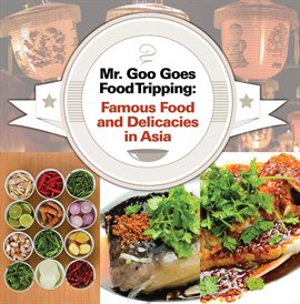 Mr. Goo Goes Food Tripping: Famous Food and Delicacies in Asia's