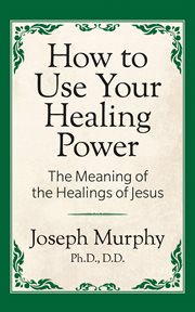 How to use your healing power : the meaning of the healing of Jesus cover image
