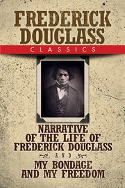 Frederick Douglass classics : Narrative of the life of Frederick Douglass and My bondage and my freedom cover image