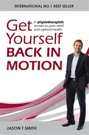 Get yourself back in motion : a physiotherapist's secrets to pain relief and optimal health cover image