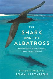 The shark and the albatross: a wildlife filmmaker reveals why nature matters to us all cover image