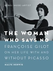 The woman who says no: Franðcois Gilot on her life with and without Picasso : rebel, muse, artist cover image