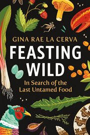 Feasting wild : in search of the last untamed food cover image