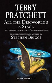 All the discworld's a stage : Feet of clay ; the Rince cycle ; Unseen academicals cover image