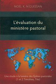 L'évaluation du ministère pastoral : une étude à la lumière des épîtres pastorales (1 et 2 Timothée, Tite) cover image