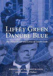 Liffey green, Danube blue : the musical life and loves of László Gede cover image
