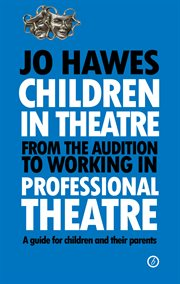 Children in theatre : from the audition to working in professional theatre, a guide for children and their parents cover image