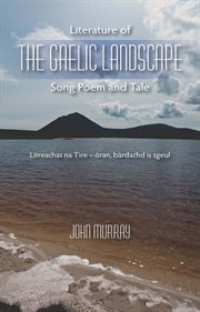 Literature of the Gaelic landscape : song, poem, tale = Litreachas na tìre : òran bàrdachd is sgeulachd cover image