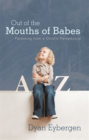 Out of the mouths of babes : parenting from a child's perspective cover image