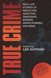 True crime: real-life stories of grave-robbing, identity theft, abduction, addiction, obsession, murder, and more cover image