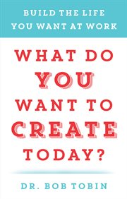What do you want to create today?: build the life you want at work cover image