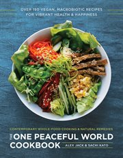 The one peaceful world cookbook : over 200 plant-based macrobiotic recipes for vibrant health and happiness : contemporary whole-food cooking and natural remedies cover image