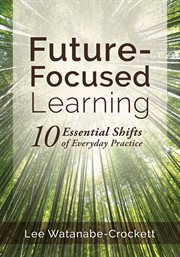 Future-focused learning : ten essential shifts of everyday practice cover image