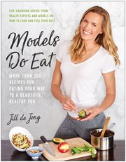 Models do eat : more than 100 recipes for eating your way to a beautiful, healthy you cover image