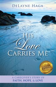 His love carries me. A Caregiver's Story of Faith, Hope, and Love cover image