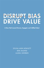 Disrupt bias,  drive value. A New Path Toward Diverse, Engaged, and Fulfilled Talent cover image