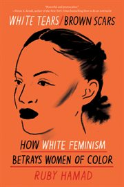 White tears/brown scars : how white feminism betrays women of color cover image