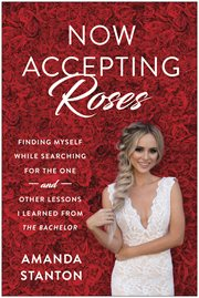 Now accepting roses : finding myself while searching for the one and other lessons I learned from the Bachelor cover image