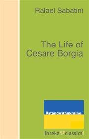 The life of Cesare Borgia cover image