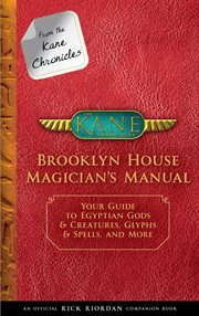 From the Kane chronicles: Brooklyn House magician's manual : your guide to Egyptian gods & creatures, glyphs & spells, & more cover image