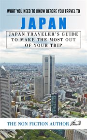 What you need to know before you travel to japan. Japan Traveler's Guide to Make the Most Out of Your Trip cover image