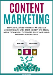 Content marketing : proven strategies to attract an engaged audience online with great content and social media to win more customers, build your brand and boost your business cover image