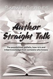 Author straight talk. The Possibilities, Pitfalls, How-to's and Tribal Knowledge from Someone Who Knows cover image