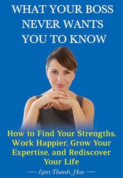 What your boss never wants you to know. How to Find Your Strengths, Work Happier, Grow Your Expertise, and Rediscover Your Life cover image