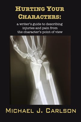 Cover image for Hurting Your Characters: A Writer's Guide To Describing Injuries And Pain From The Character's
