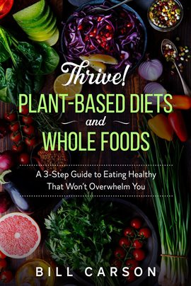 Thrive! Plant-Based Diets and Whole Foods – A 3-Step Guide to Eating Healthy That Won't Overwhelm