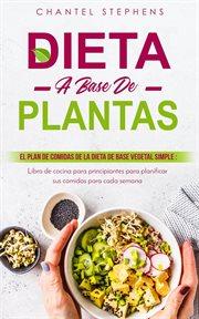 Dieta a base de plantas : El plan de comidas de la dieta de base vegetal simple: Libro de cocina para principiantes para planifìcar sus comidas para cada semana cover image