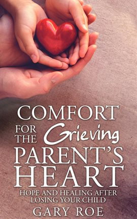 Cover image for Comfort for the Grieving Parent's Heart: Hope and Healing After Losing Your Child