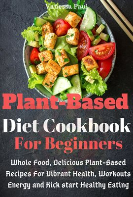 Plant-Based Diet Cookbook: Whole Food, Delicious Plant-Based Recipes for Vibrant Health, Workouts