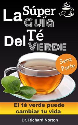 Cover image for La súper guía del té verde: El té verde puede cambiar tu vida 3era parte