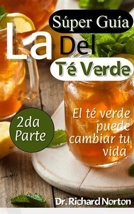 Cover image for La súper guía del té verde: El té verde puede cambiar tu vida 2da parte