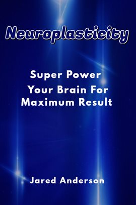 Cover image for Neuroplasticity - Super Power Your Brain for Maximum Result