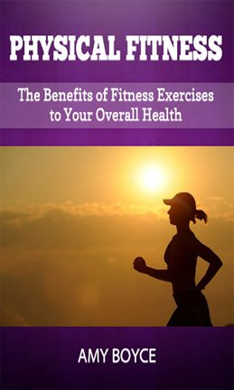 Cover image for Physical Fitness: The Benefits of Fitness Exercises to Your Overall Health