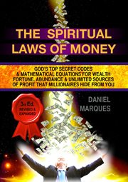 The spiritual laws of money : God's top secret codes & mathematical equations for wealth, fortune, abundance & unlimited sources of profit that millionaires hide from you cover image