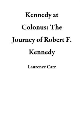 Cover image for Kennedy at Colonus: The Journey of Robert F. Kennedy