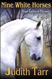 Nine white horses : nine tales of horses and magic cover image