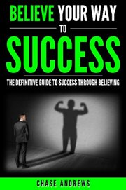 Believe your way to success - the definitive guide to success through believing. How Believing Takes You from Where You are to Where You Want to Be cover image