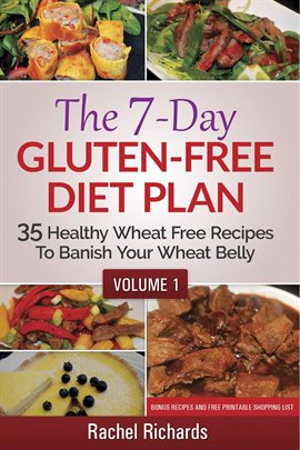 Cover image for The 7-Day Gluten-Free Diet Plan: 35 Healthy Wheat Free Recipes To Banish Your Wheat Belly - Volume 1
