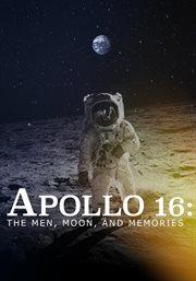Apollo 16, the Men, Moon and Memories