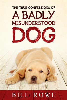 Cover image for The True Confessions Of A Badly Misunderstood Dog