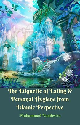 Cover image for The Etiquette of Eating & Personal Hygiene from Islamic Perspective